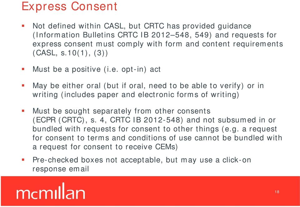 t requirements (CASL, s.10(1), (3)) Must be a positive (i.e. opt-in) act May be either oral (but if oral, need to be able to verify) or in writing (includes paper and electronic