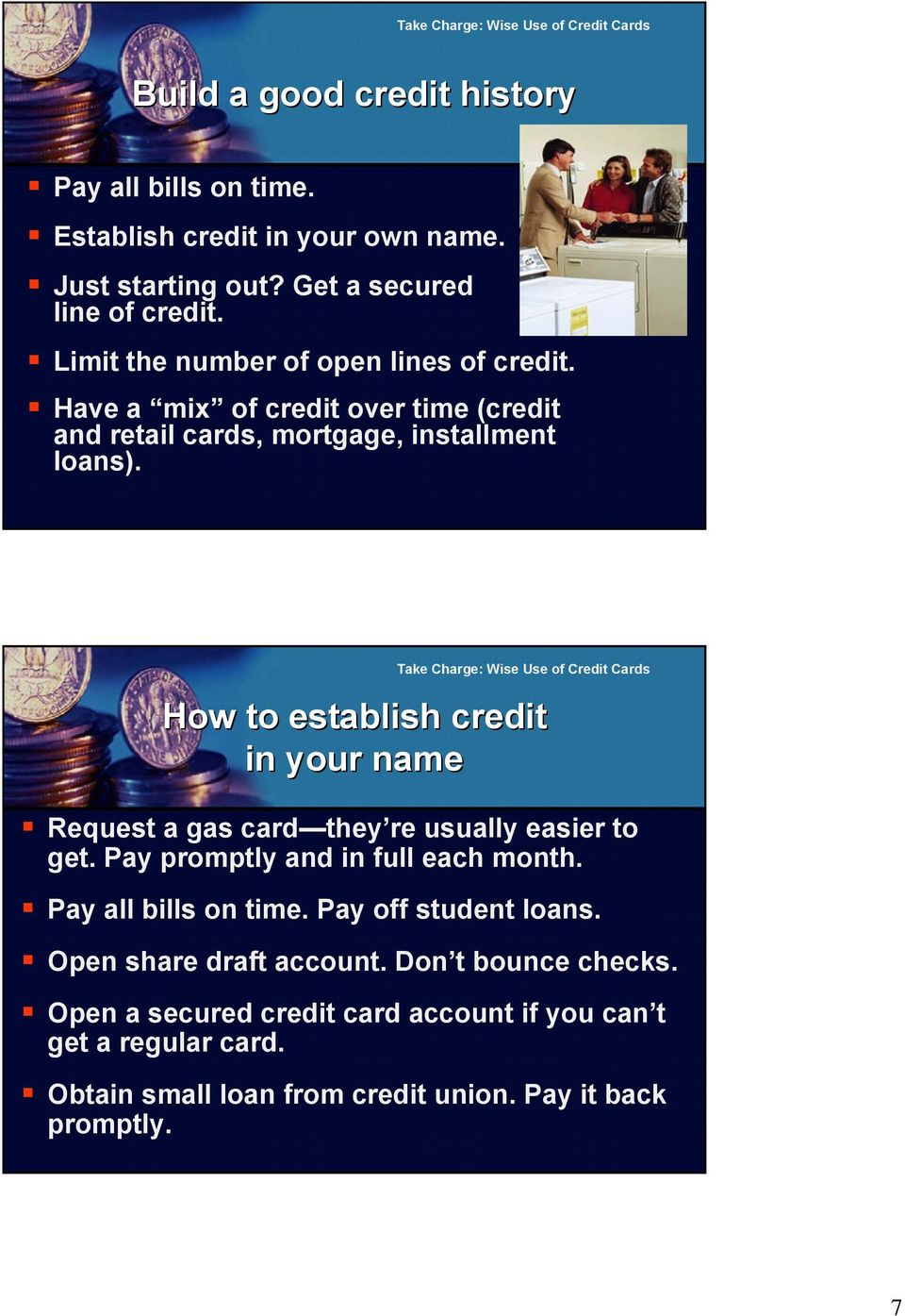 How to establish credit in your name Request a gas card they re usually easier to get. Pay promptly and in full each month. Pay all bills on time.