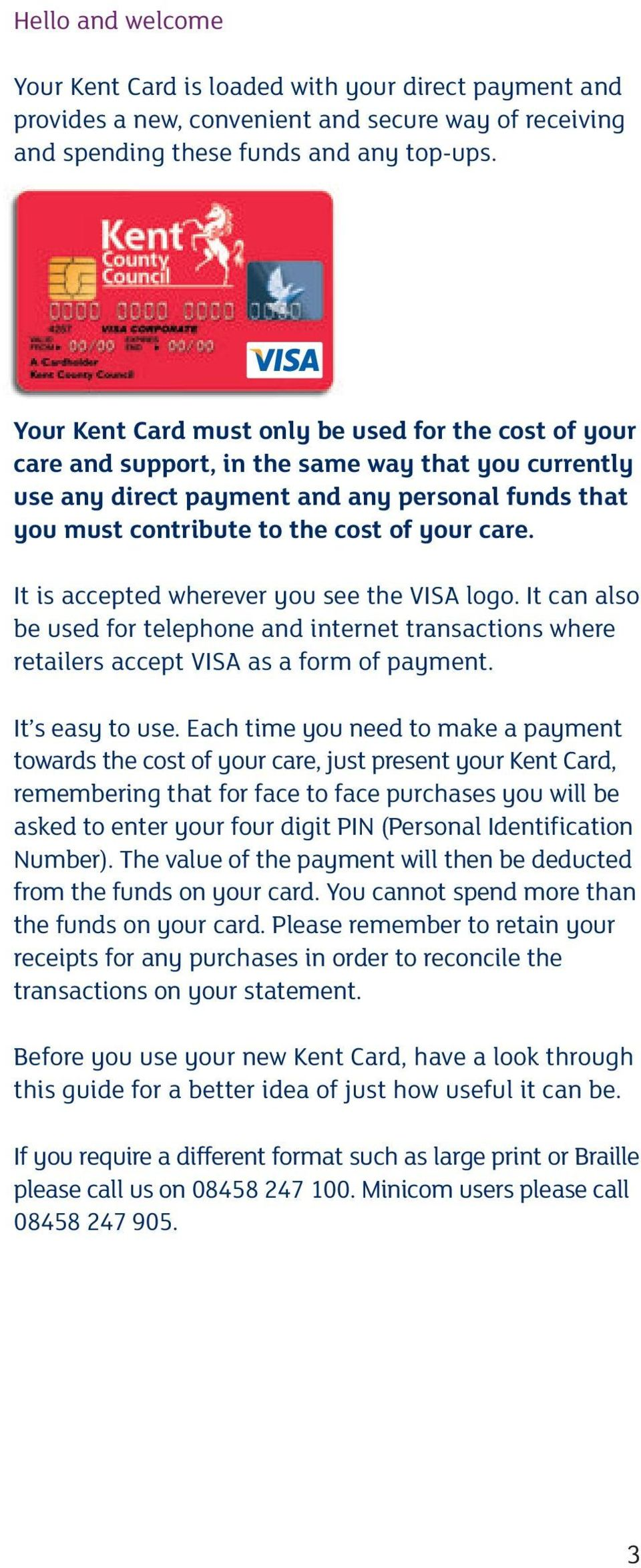 care. It is accepted wherever you see the VISA logo. It can also be used for telephone and internet transactions where retailers accept VISA as a form of payment. It s easy to use.