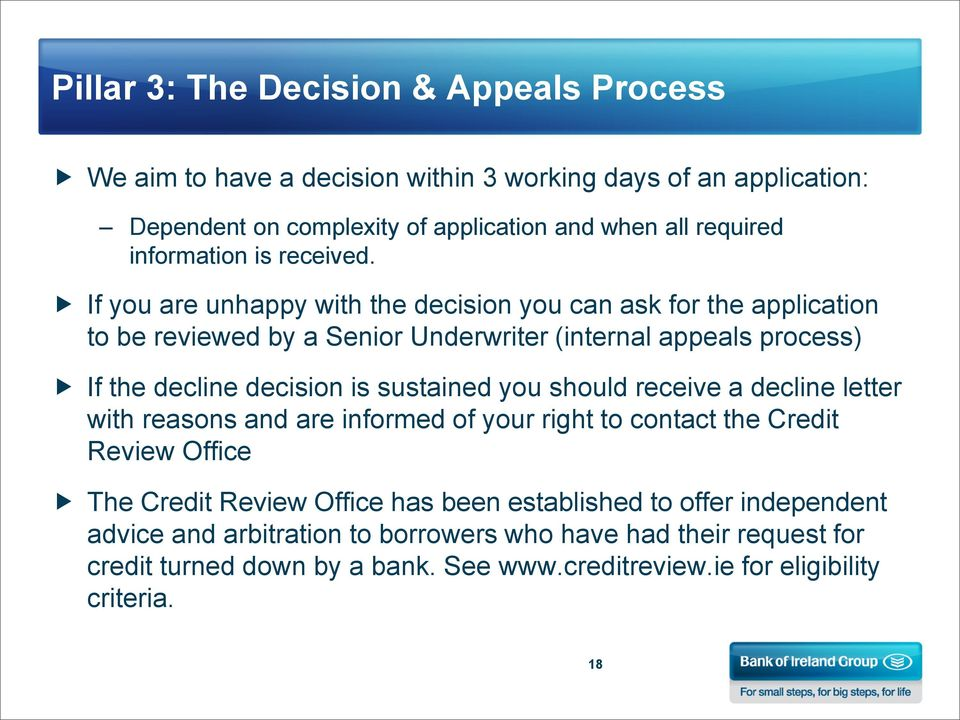 If you are unhappy with the decision you can ask for the application to be reviewed by a Senior Underwriter (internal appeals process) If the decline decision is sustained