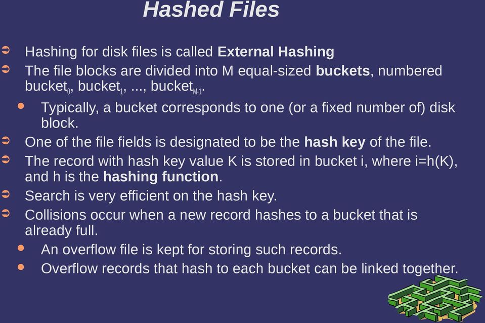 The record with hash key value K is stored in bucket i, where i=h(k), and h is the hashing function. Search is very efficient on the hash key.