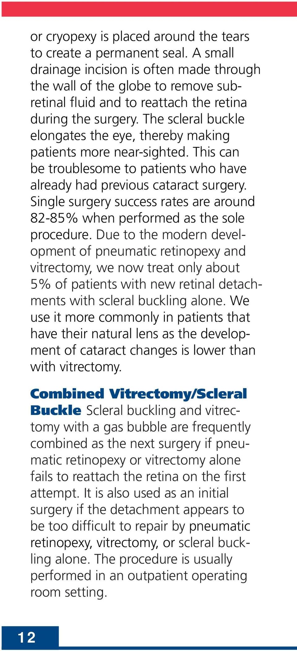 The scleral buckle elongates the eye, thereby making patients more near-sighted. This can be troublesome to patients who have already had previous cataract surgery.