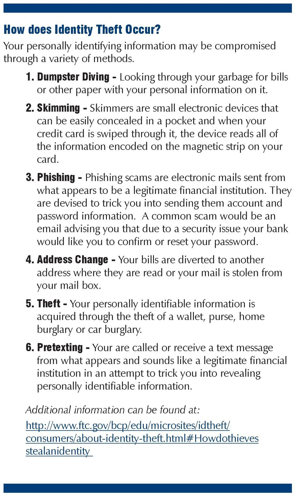 Skimming - Skimmers are small electronic devices that can be easily concealed in a pocket and when your credit card is swiped through it, the device reads all of the information encoded on the
