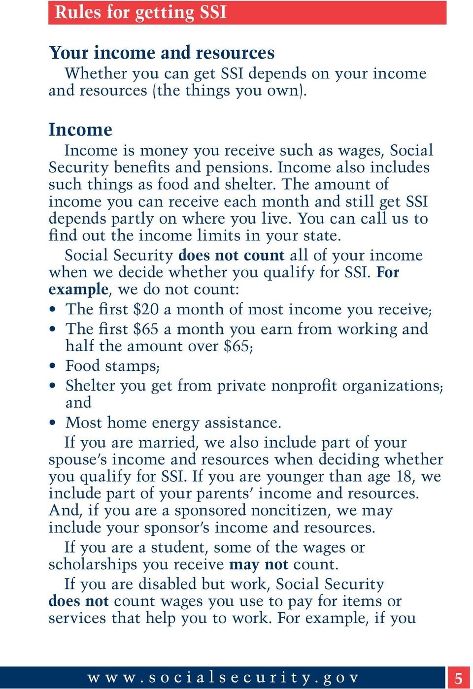 The amount of income you can receive each month and still get SSI depends partly on where you live. You can call us to find out the income limits in your state.