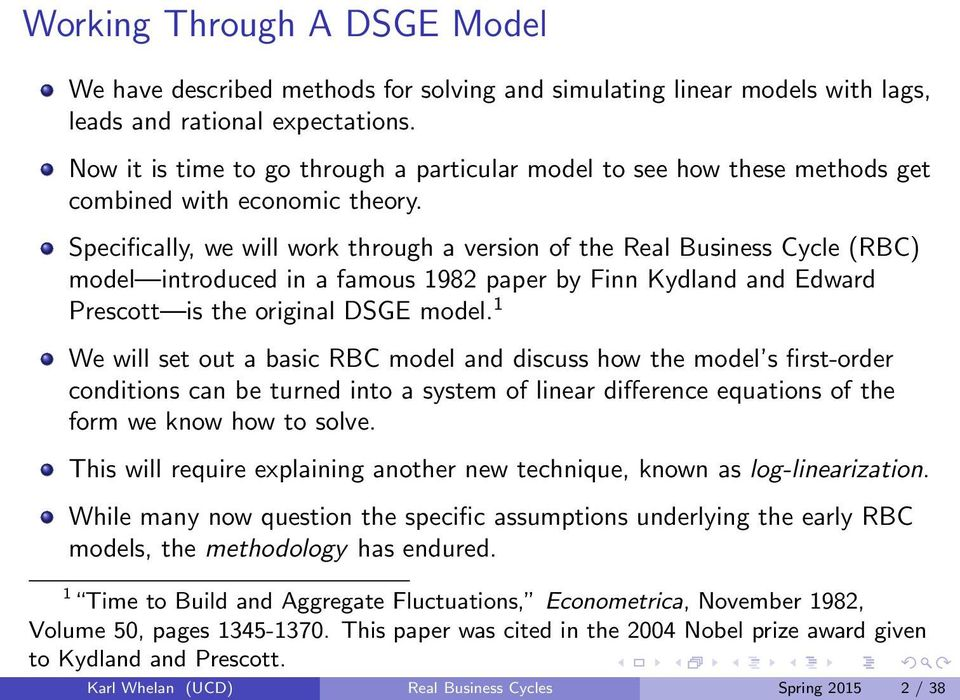 Specifically, we will work through a version of the Real Business Cycle (RBC) model introduced in a famous 1982 paper by Finn Kydland and Edward Prescott is the original DSGE model.