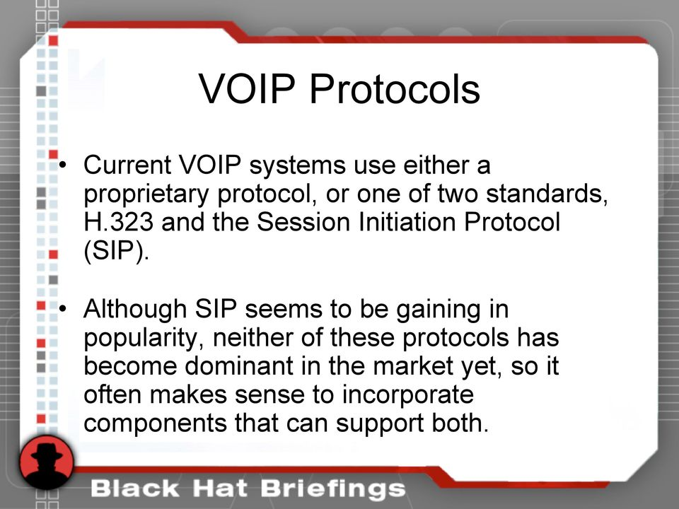 Although SIP seems to be gaining in popularity, neither of these protocols has