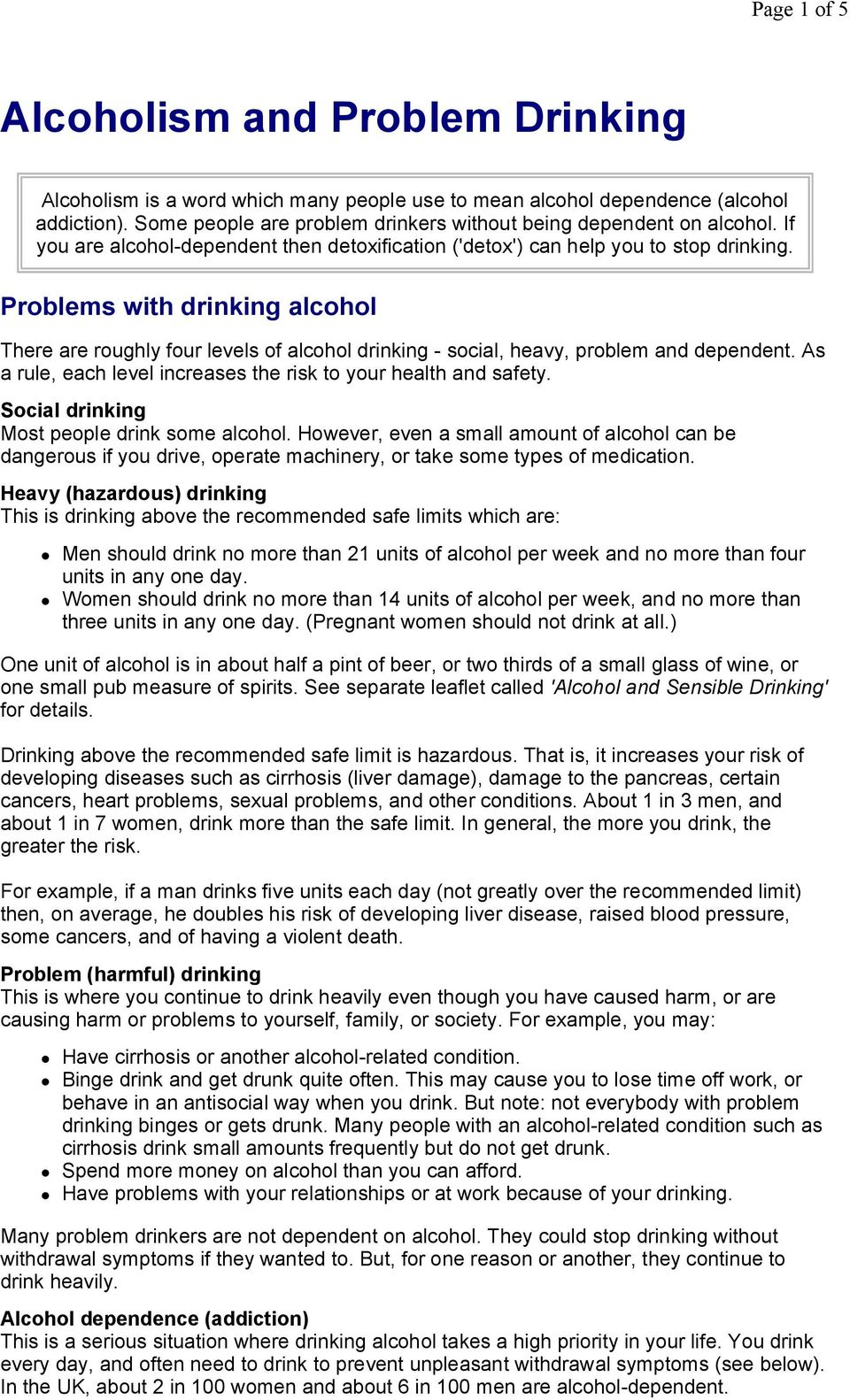 Problems with drinking alcohol There are roughly four levels of alcohol drinking - social, heavy, problem and dependent. As a rule, each level increases the risk to your health and safety.