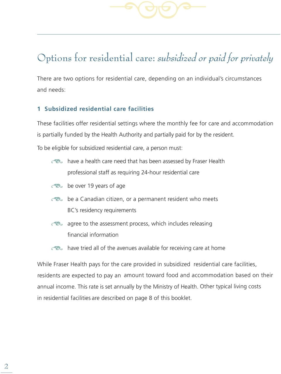 To be eligible for subsidized residential care, a person must: have a health care need that has been assessed by Fraser Health professional staff as requiring 24-hour residential care be over 19