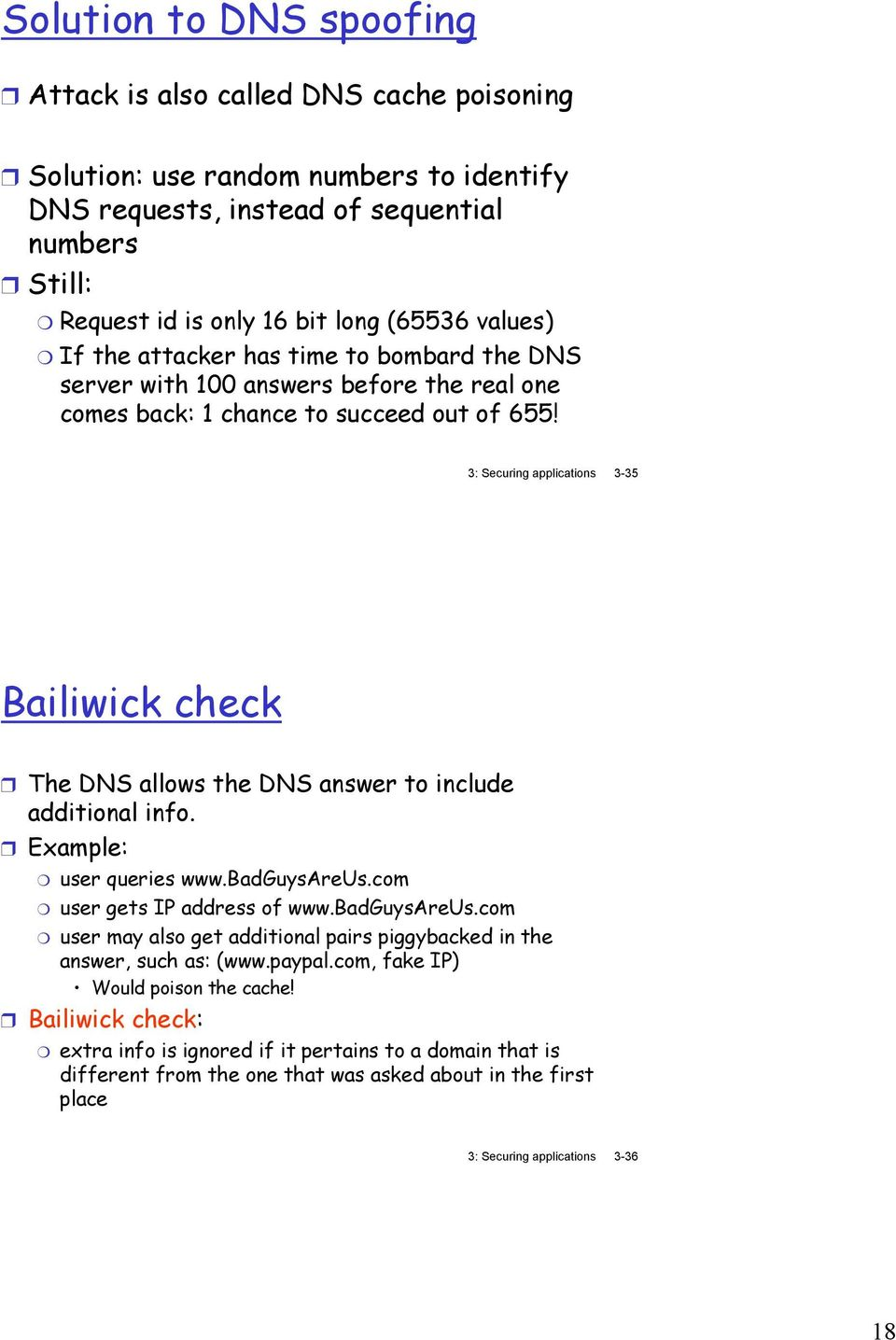 3: Securing applications 3-35 Bailiwick check The DNS allows the DNS answer to include additional info. Example: user queries www.badguysareus.