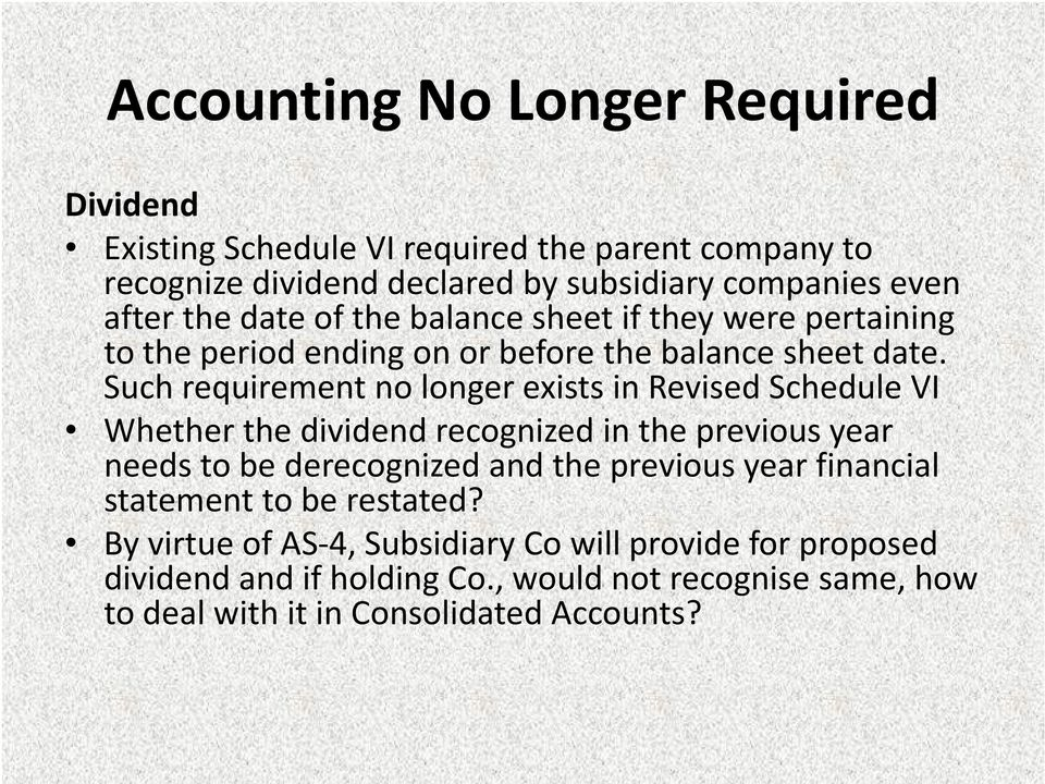 Such requirement no longer exists in Revised Schedule VI Whether the dividend recognized in the previous year needs to be derecognized and the previous