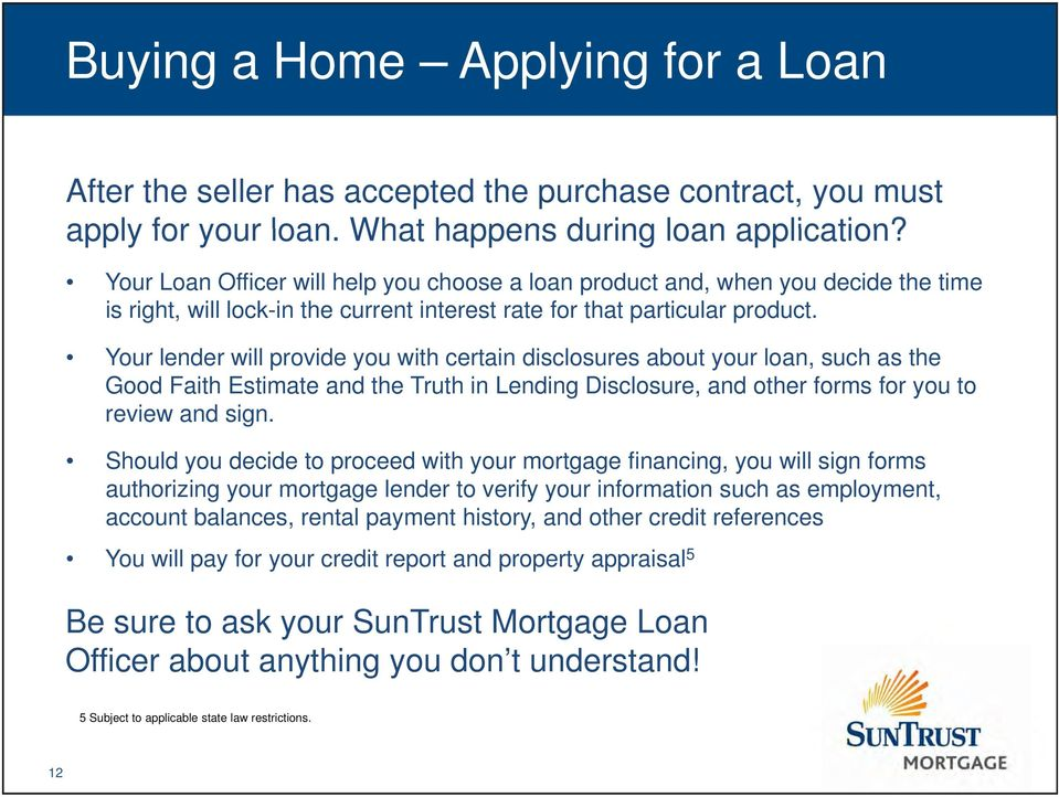 Your lender will provide you with certain disclosures about your loan, such as the Good Faith Estimate and the Truth in Lending Disclosure, and other forms for you to review and sign.
