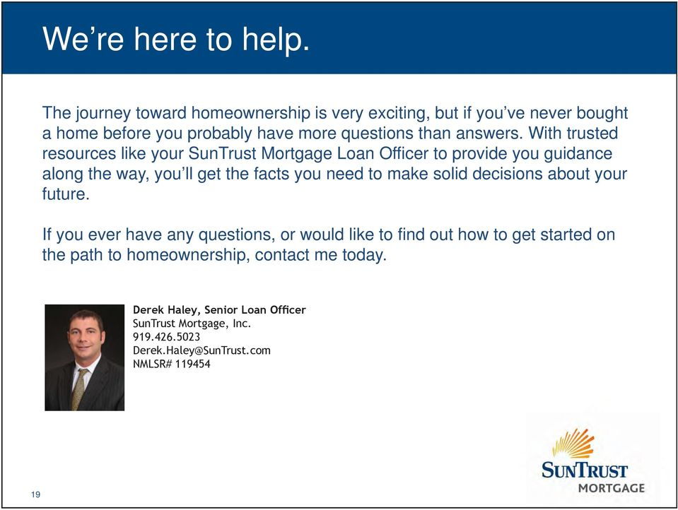 With trusted resources like your SunTrust Mortgage Loan Officer to provide you guidance along the way, you ll get the facts you need to make
