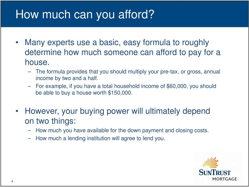 For example, if you have a total household income of $60,000, you should be able to buy a house worth $150,000.
