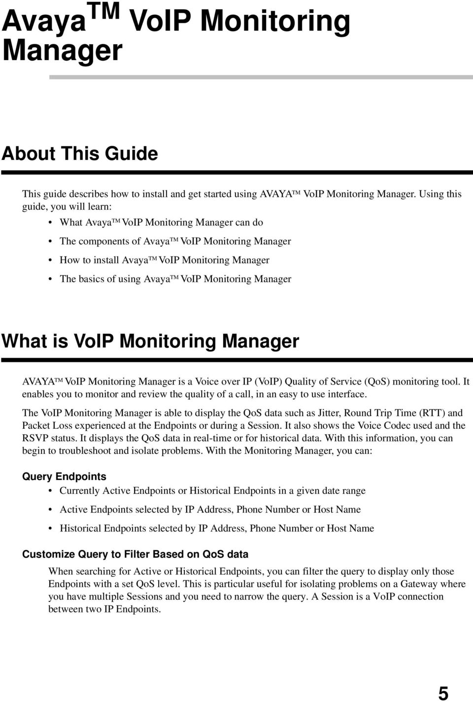 Avaya TM VoIP Monitoring Manager What is VoIP Monitoring Manager AVAYA TM VoIP Monitoring Manager is a Voice over IP (VoIP) Quality of Service (QoS) monitoring tool.