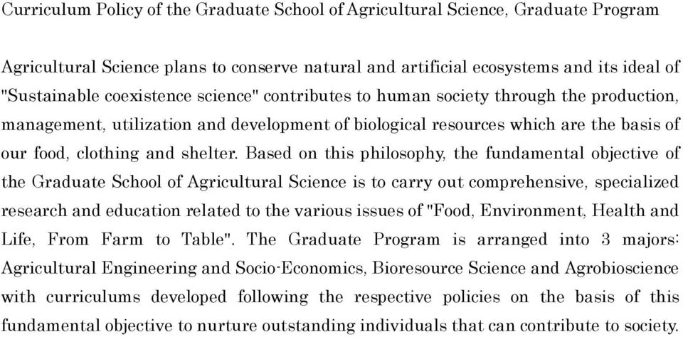 Based on this philosophy, the fundamental objective of the Graduate School of Agricultural Science is to carry out comprehensive, specialized research and education related to the various issues of