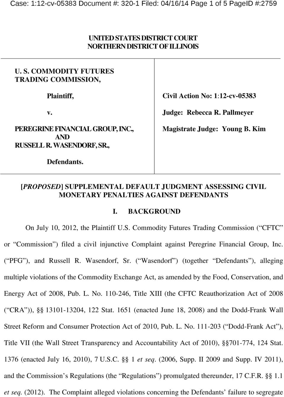 [PROPOSED] SUPPLEMENTAL DEFAULT JUDGMENT ASSESSING CIVIL MONETARY PENALTIES AGAINST DEFENDANTS I. BACKGROUND On July 10, 2012, the Plaintiff U.S. Commodity Futures Trading Commission ( CFTC or Commission ) filed a civil injunctive Complaint against Peregrine Financial Group, Inc.