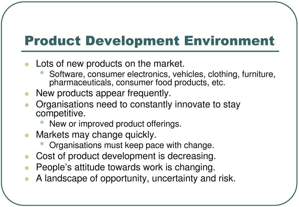 New products appear frequently. Organisations need to constantly innovate to stay competitive. New or improved product offerings.