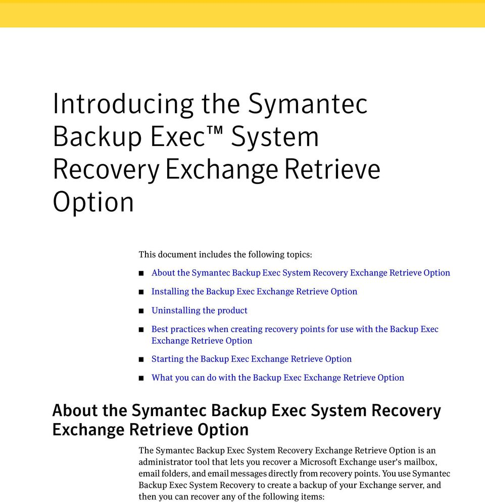 Exec Exchange Retrieve Option What you can do with the Backup Exec Exchange Retrieve Option About the Symantec Backup Exec System Recovery Exchange Retrieve Option The Symantec Backup Exec System
