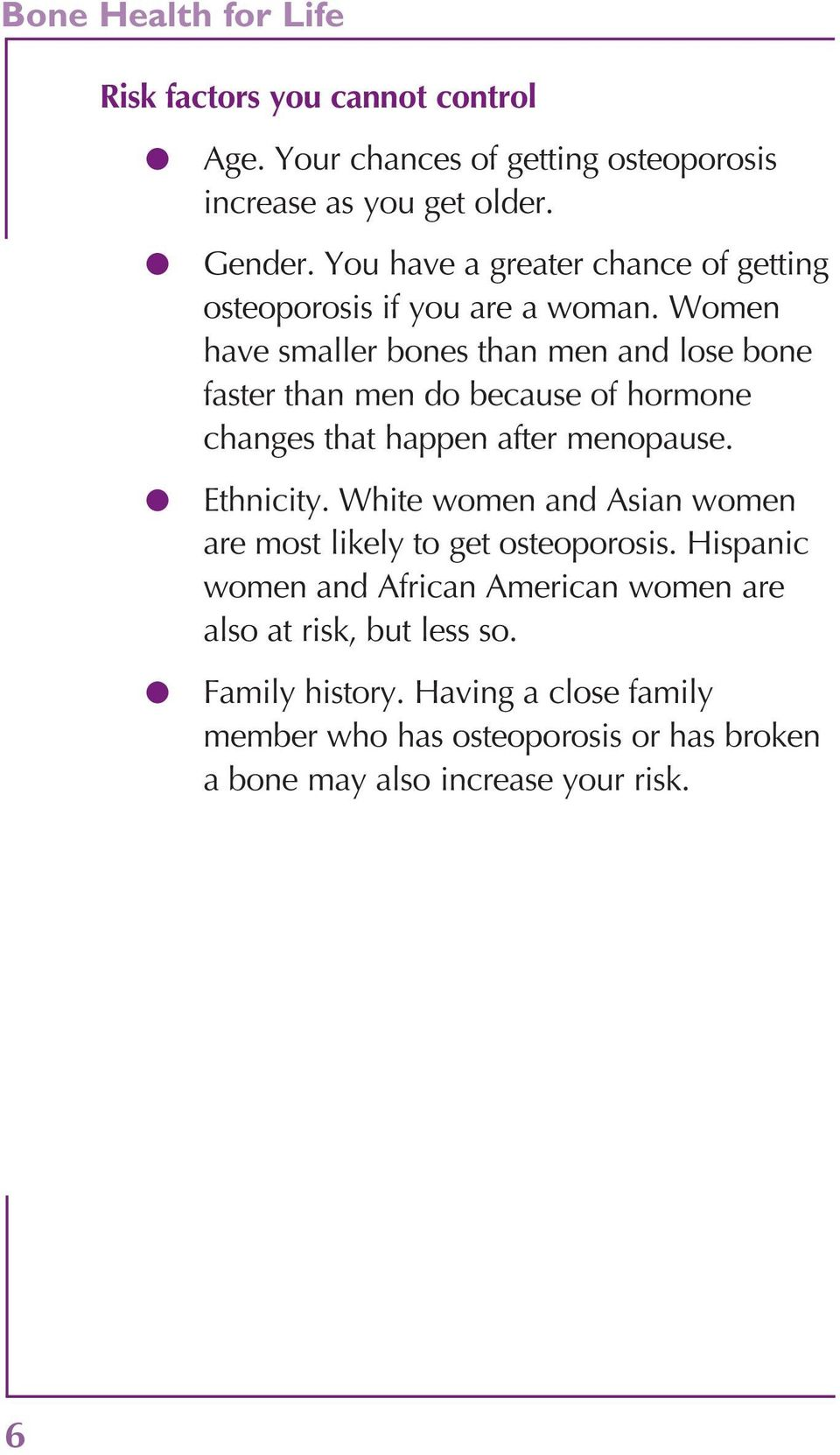 Women have smaller bones than men and lose bone faster than men do because of hormone changes that happen after menopause. l Ethnicity.