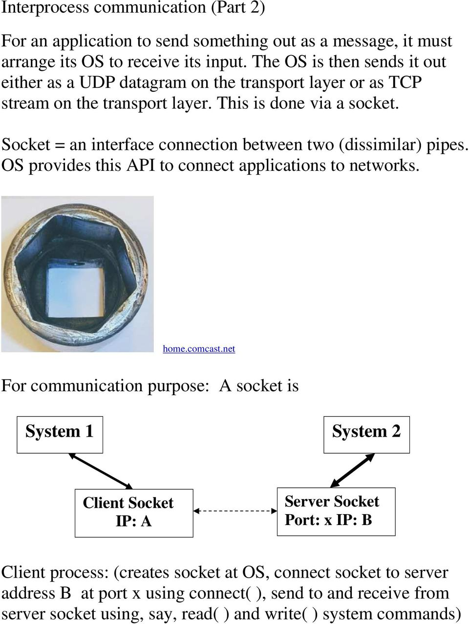Socket = an interface connection between two (dissimilar) pipes. OS provides this API to connect applications to networks. home.comcast.