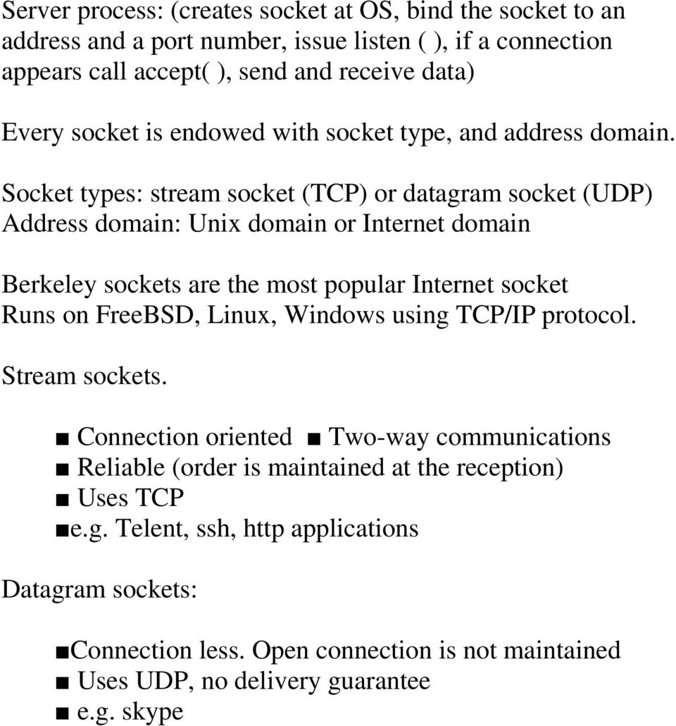Socket types: stream socket (TCP) or datagram socket (UDP) Address domain: Unix domain or Internet domain Berkeley sockets are the most popular Internet socket Runs on FreeBSD,
