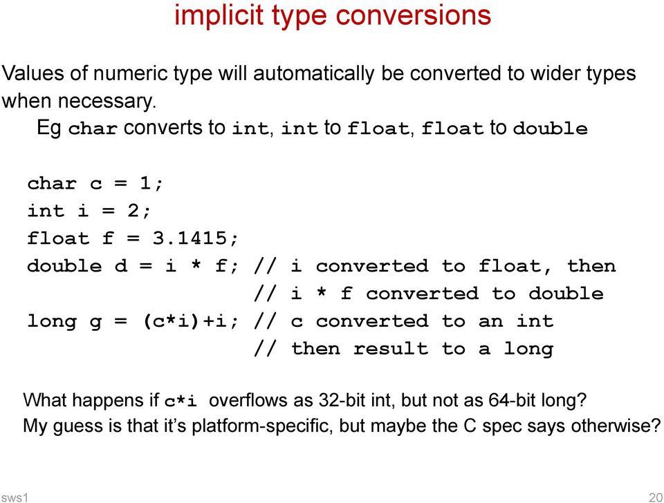 1415; double d = i * f; // i converted to float, then // i * f converted to double long g = (c*i)+i; // c converted to an int