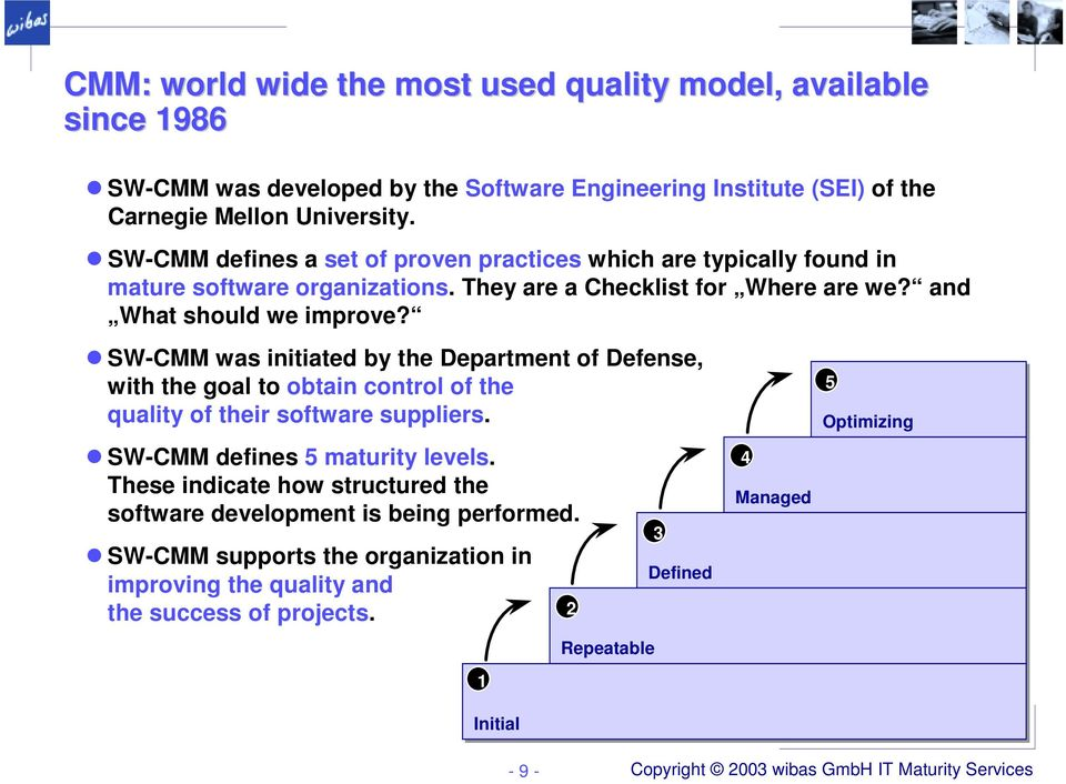 SW-CMM was initiated by the Department of Defense, with the goal to obtain control of the quality of their software suppliers. SW-CMM defines 5 maturity levels.
