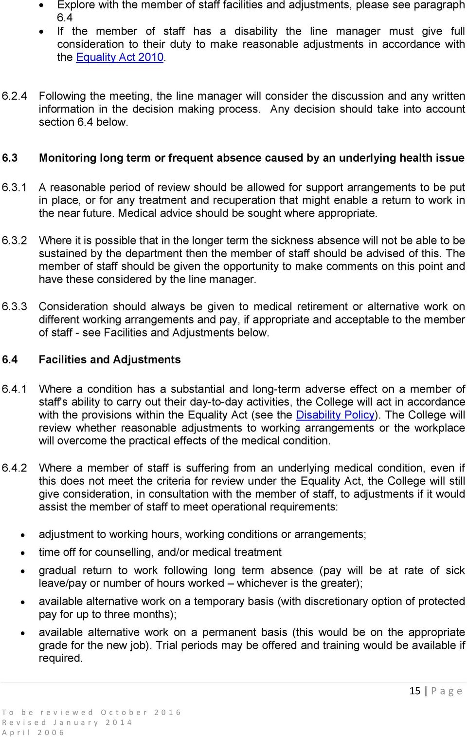 10. 6.2.4 Following the meeting, the line manager will consider the discussion and any written information in the decision making process. Any decision should take into account section 6.4 below. 6.3 Monitoring long term or frequent absence caused by an underlying health issue 6.