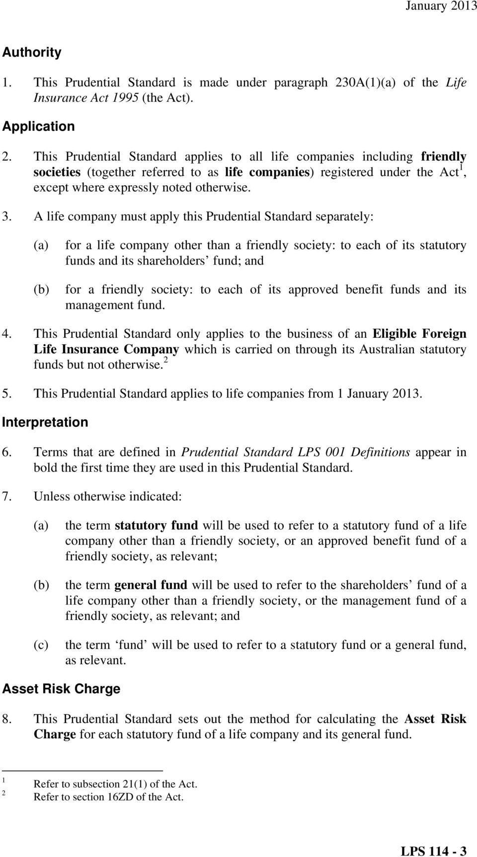 A life company must apply this Prudential Standard separately: (a) (b) for a life company other than a friendly society: to each of its statutory funds and its shareholders fund; and for a friendly