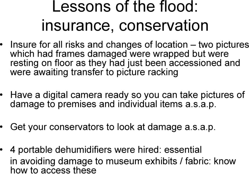 digital camera ready so you can take pictures of damage to premises and individual items a.s.a.p. Get your conservators to look at damage a.