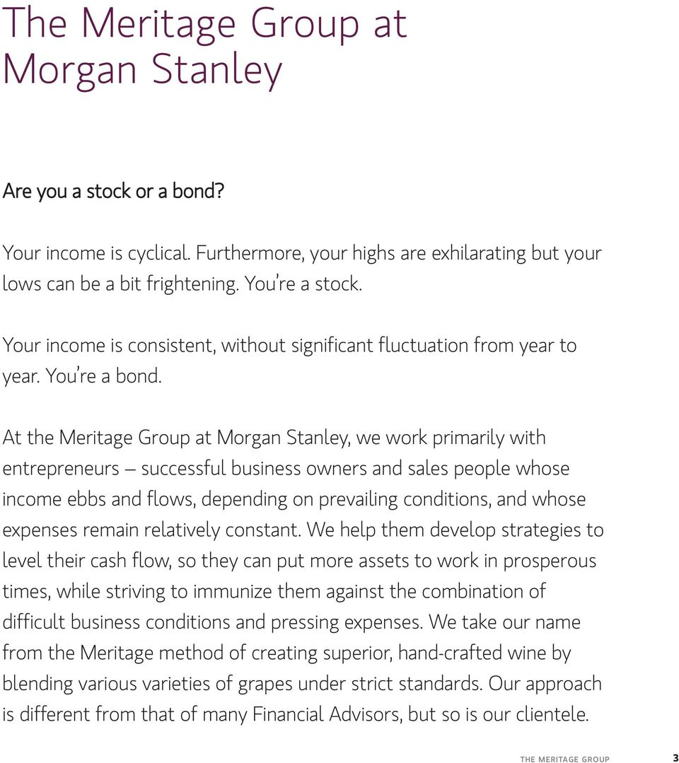 At the Meritage Group at Morgan Stanley, we work primarily with entrepreneurs successful business owners and sales people whose income ebbs and flows, depending on prevailing conditions, and whose