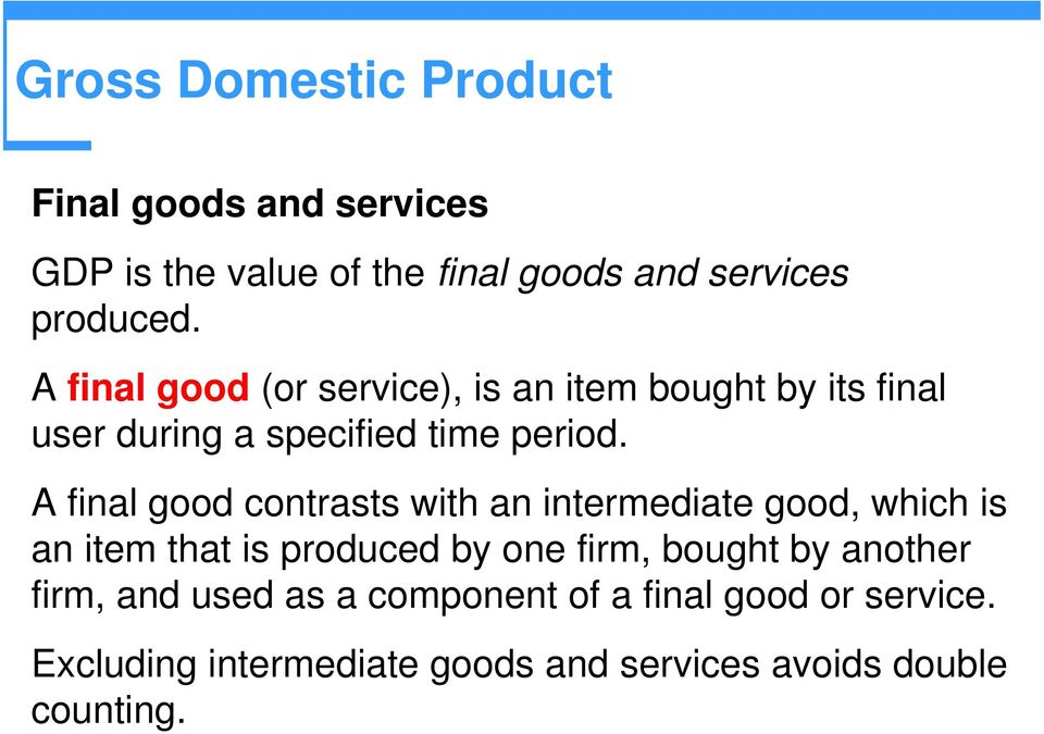A final good contrasts with an intermediate good, which is an item that is produced by one firm, bought by