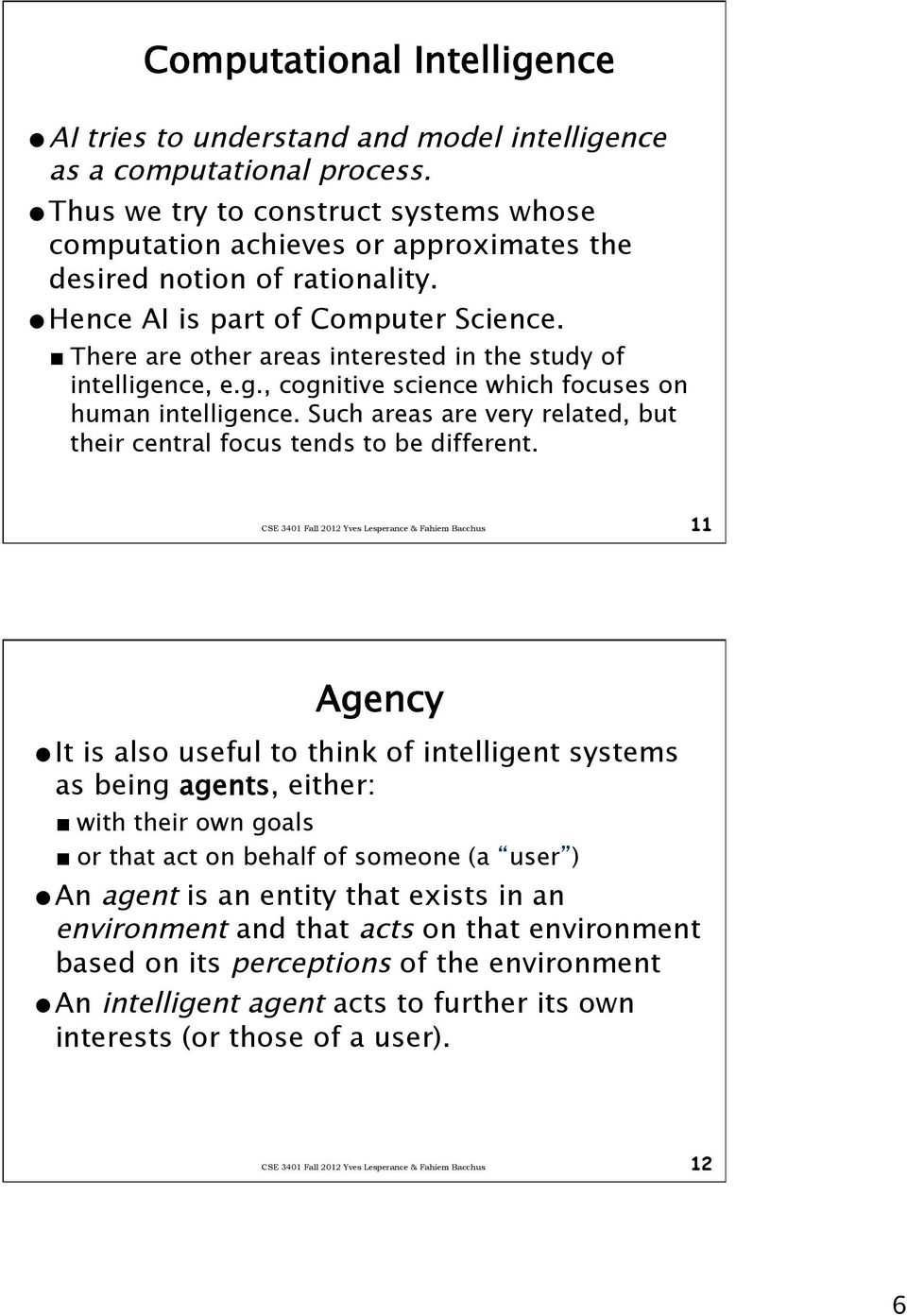 There are other areas interested in the study of intelligence, e.g., cognitive science which focuses on human intelligence. Such areas are very related, but their central focus tends to be different.