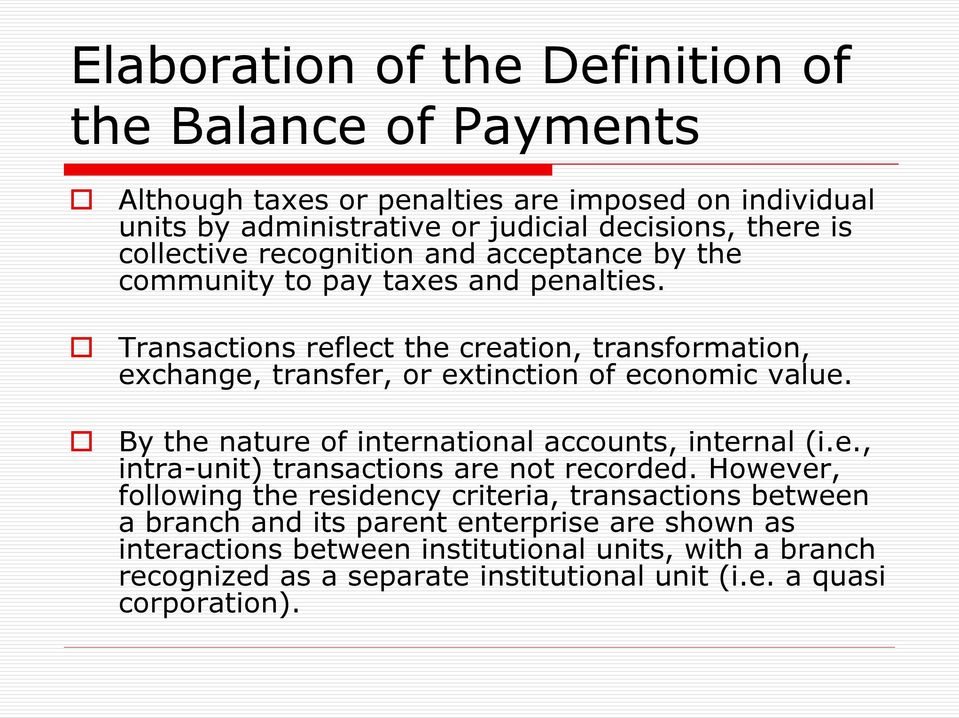 Transactions reflect the creation, transformation, exchange, transfer, or extinction of economic value. By the nature of international accounts, internal (i.e., intra-unit) transactions are not recorded.
