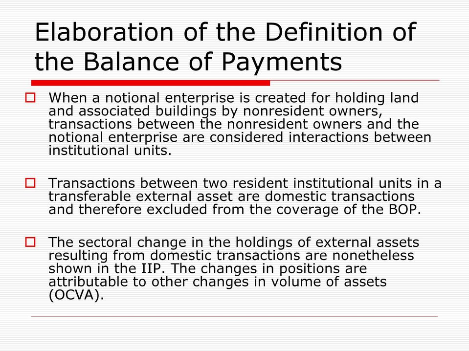 Transactions between two resident institutional units in a transferable external asset are domestic transactions and therefore excluded from the coverage of the BOP.