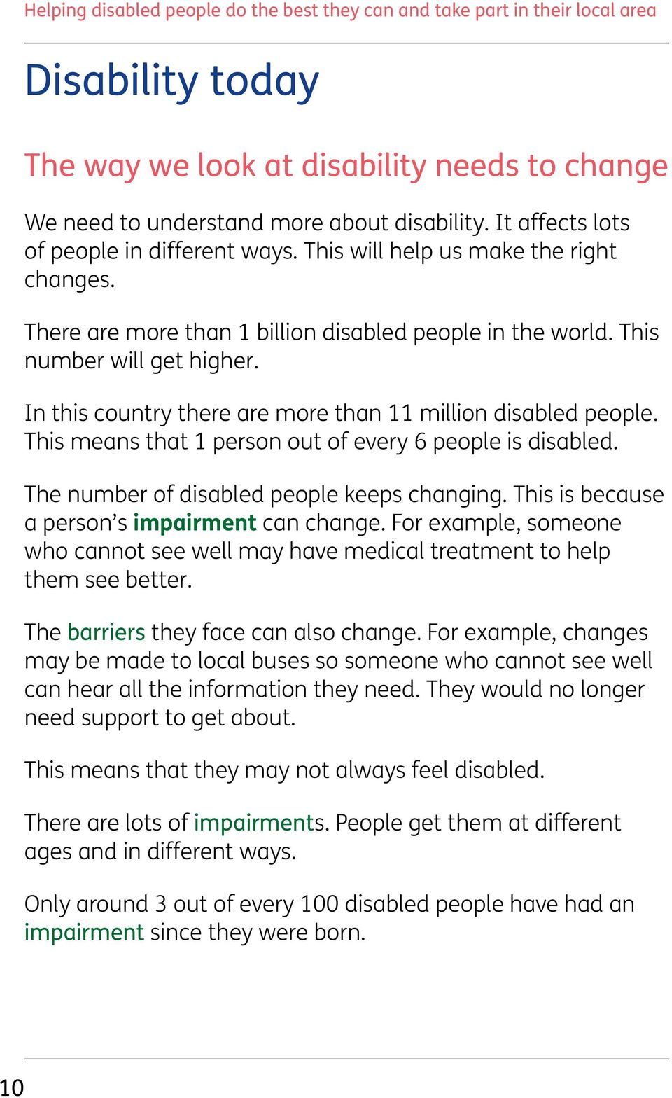 This means that 1 person out of every 6 people is disabled. The number of disabled people keeps changing. This is because a person s impairment can change.