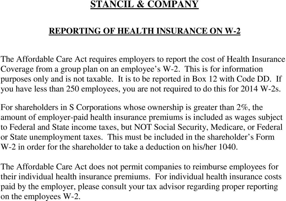 For shareholders in S Corporations whose ownership is greater than 2%, the amount of employer-paid health insurance premiums is included as wages subject to Federal and State income taxes, but NOT