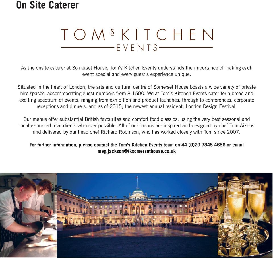 We at Tom s Kitchen Events cater for a broad and exciting spectrum of events, ranging from exhibition and product launches, through to conferences, corporate receptions and dinners, and as of 2015,