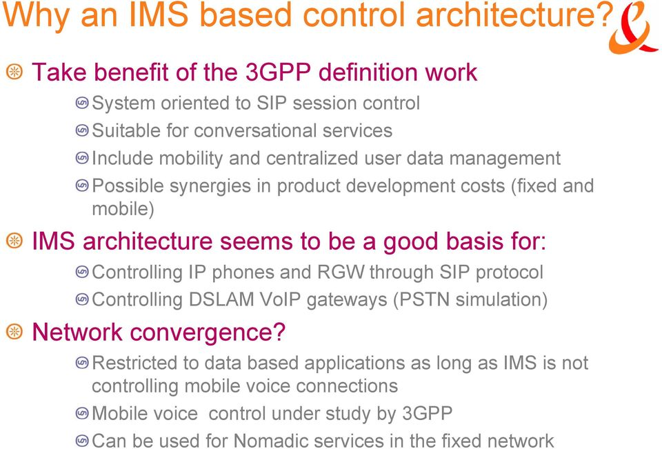 management Possible synergies in product development costs (fixed and mobile) IMS architecture seems to be a good basis for: Controlling IP phones and RGW