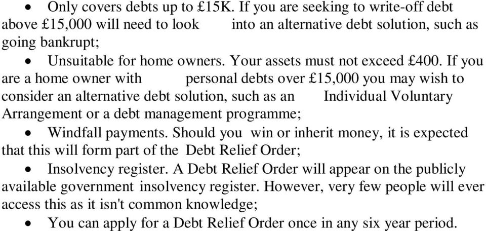 If you are a home owner with personal debts over 15,000 you may wish to consider an alternative debt solution, such as an Individual Voluntary Arrangement or a debt management programme;