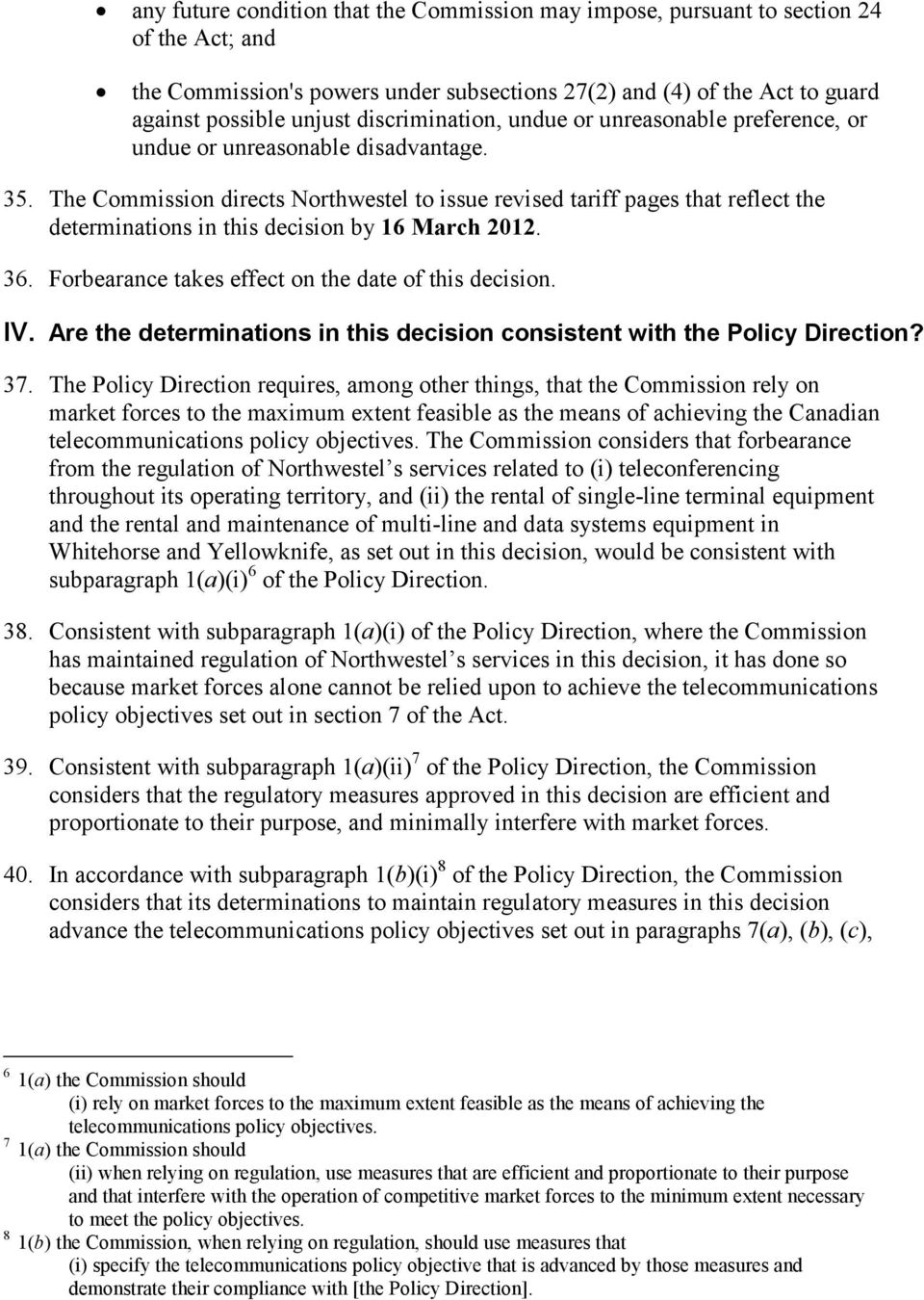 The Commission directs Northwestel to issue revised tariff pages that reflect the determinations in this decision by 16 March 2012. 36. Forbearance takes effect on the date of this decision. IV.