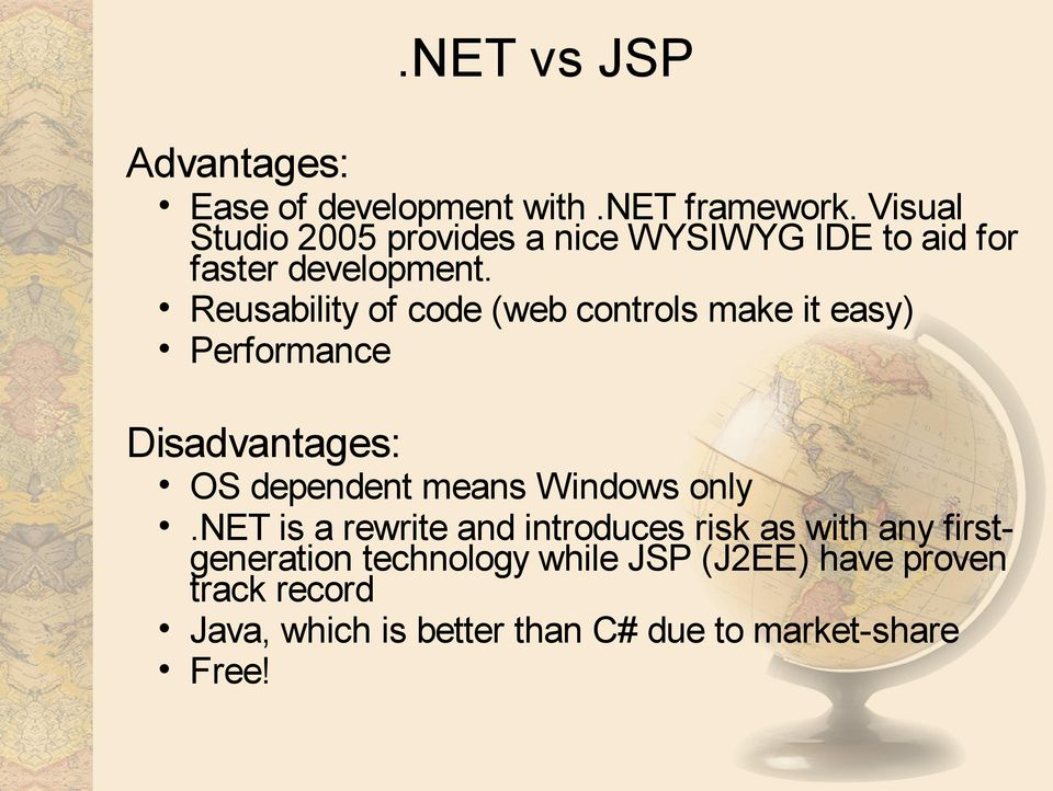 Reusability of code (web controls make it easy) Performance Disadvantages: OS dependent means Windows