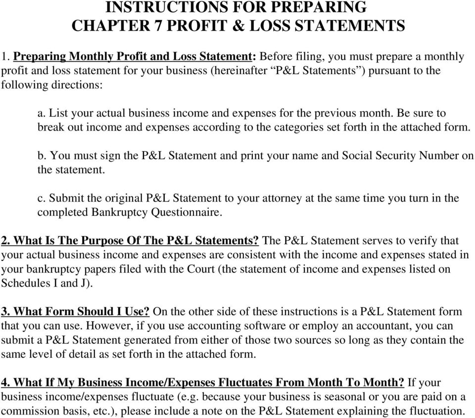 a. List your actual business income and expenses for the previous month. Be sure to break out income and expenses according to the categories set forth in the attached form. b. You must sign the P&L Statement and print your name and Social Security Number on the statement.