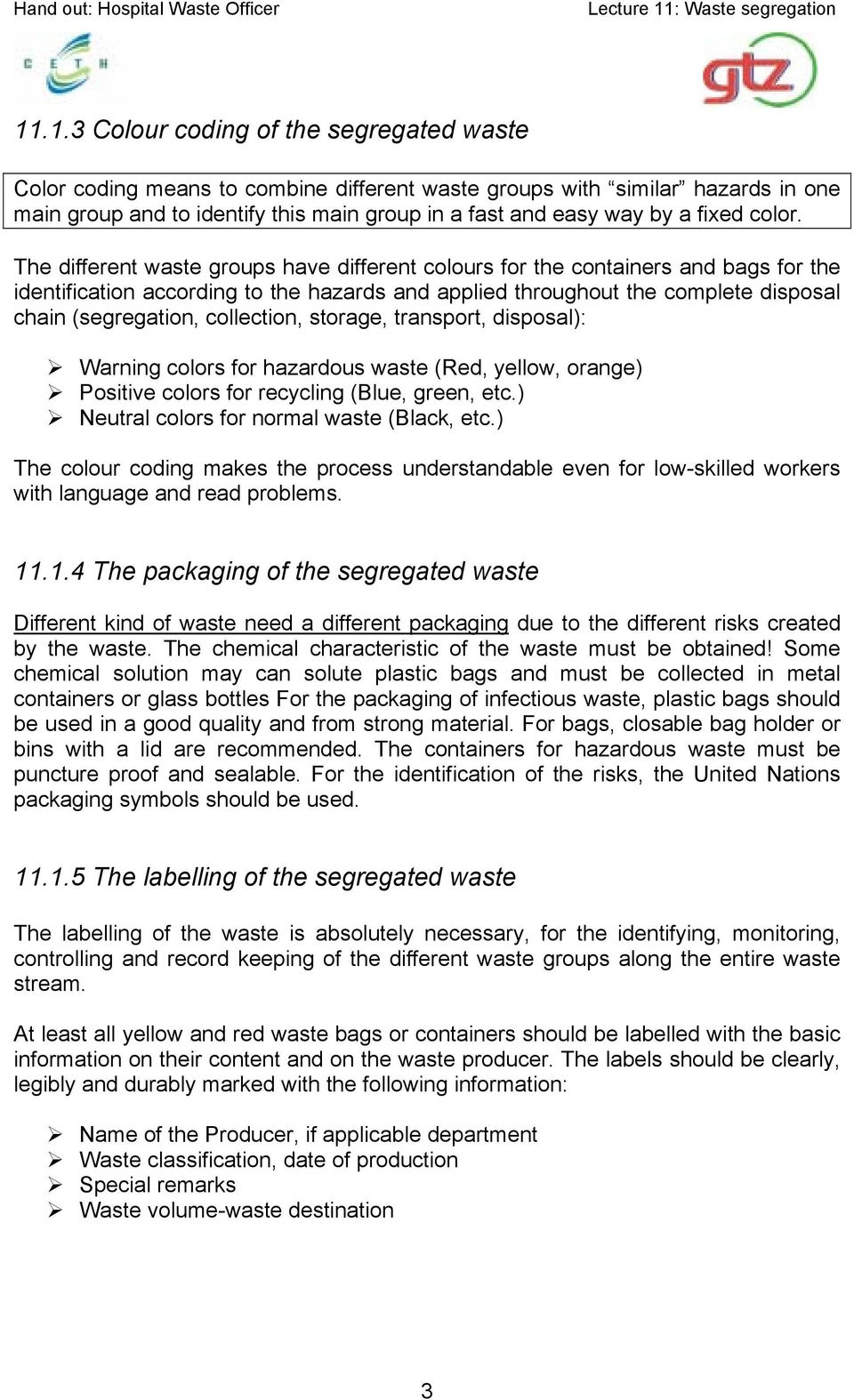 The different waste groups have different colours for the containers and bags for the identification according to the hazards and applied throughout the complete disposal chain (segregation,