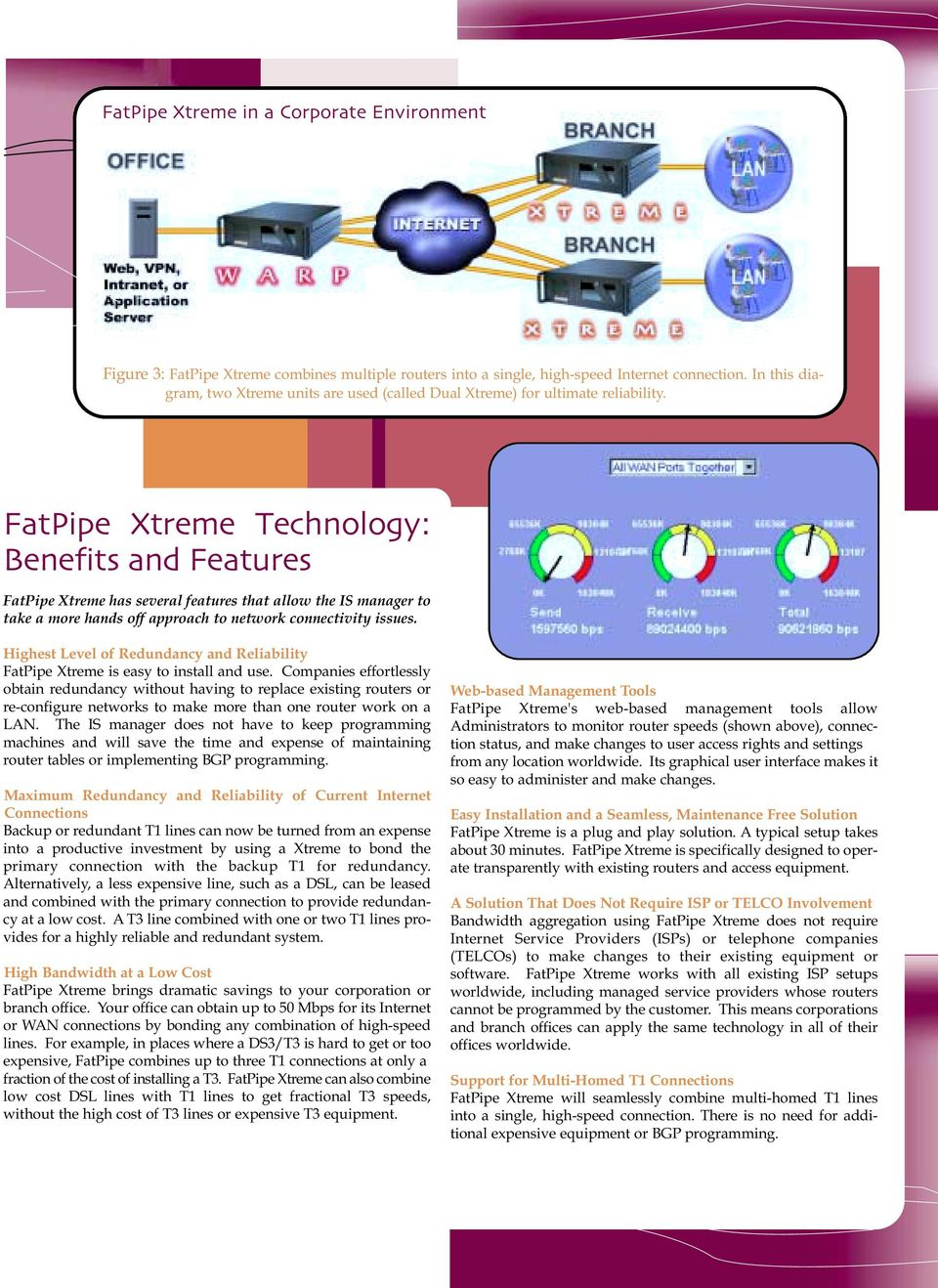 FatPipe Xtreme Technology: Benefits and Features FatPipe Xtreme has several features that allow the IS manager to take a more hands off approach to network connectivity issues.