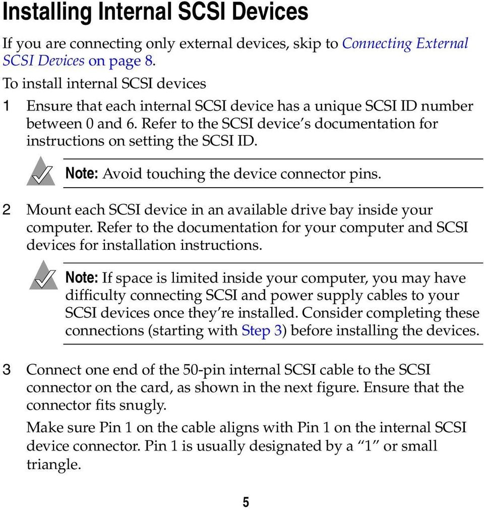 Note: Avoid touching the device connector pins. 2 Mount each SCSI device in an available drive bay inside your computer.