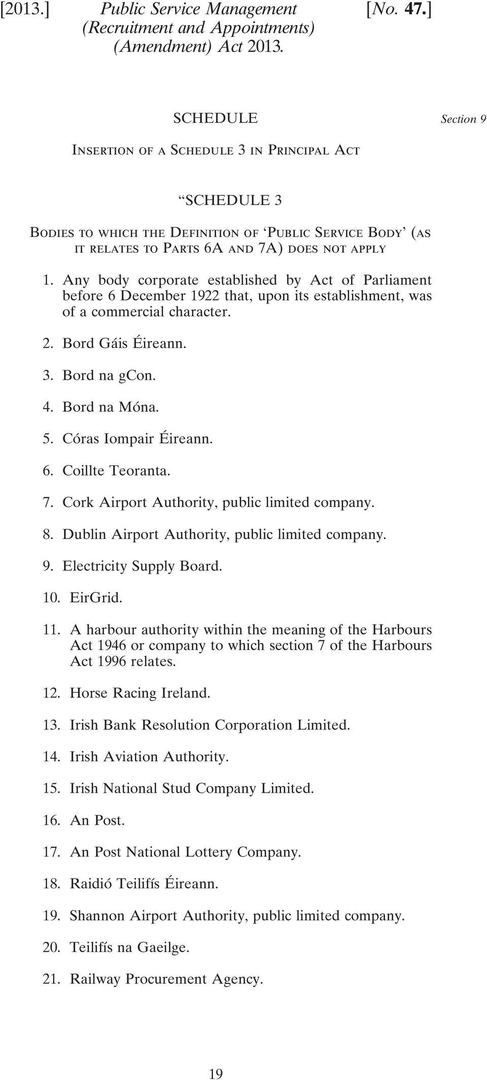 Any body corporate established by Act of Parliament before 6 December 1922 that, upon its establishment, was of a commercial character. 2. Bord Gáis Éireann. 3. Bord na gcon. 4. Bord na Móna. 5.