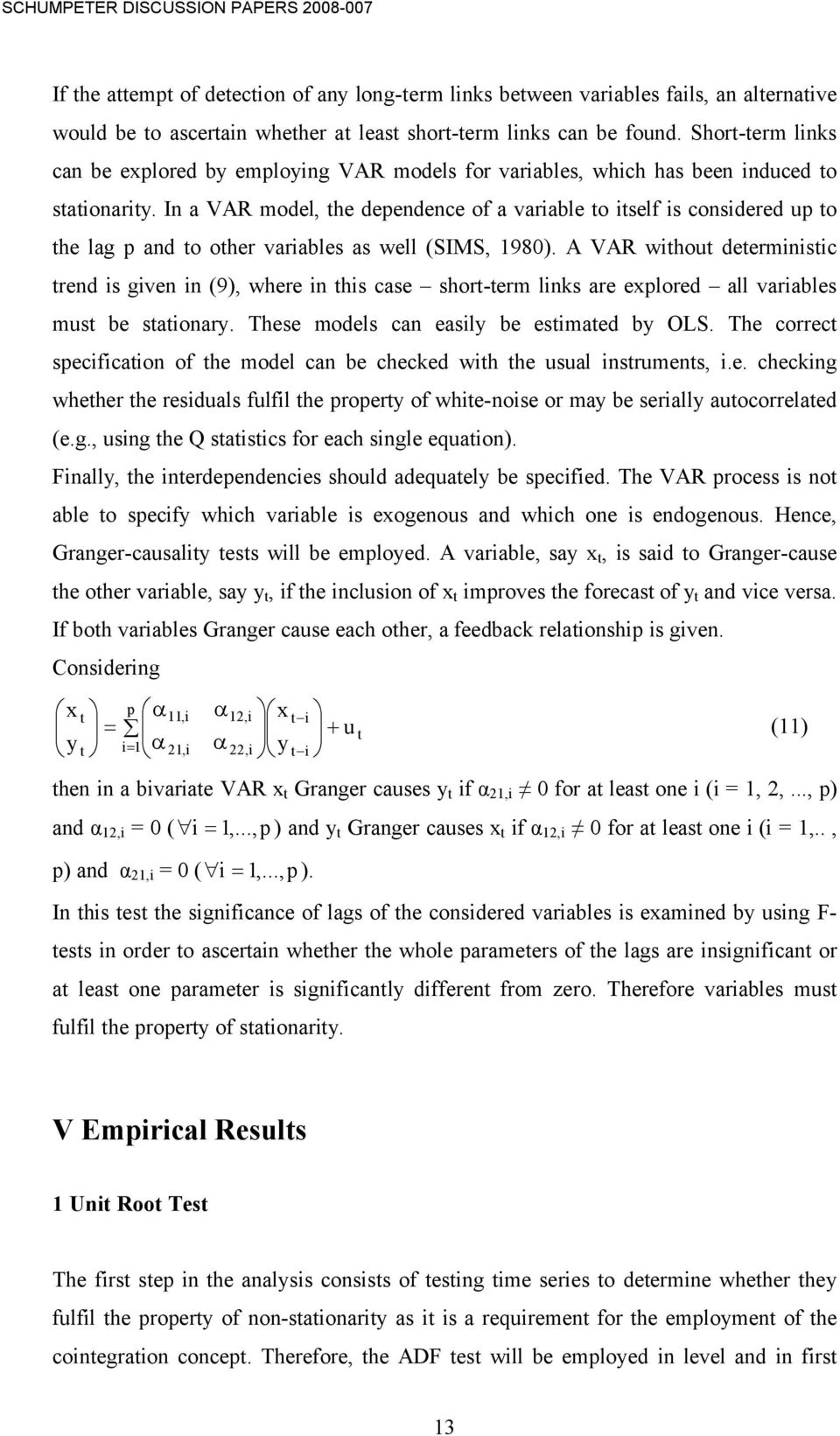 In a VAR model, he dependence of a variable o iself is considered up o he lag p and o oher variables as well (SIMS, 1980).