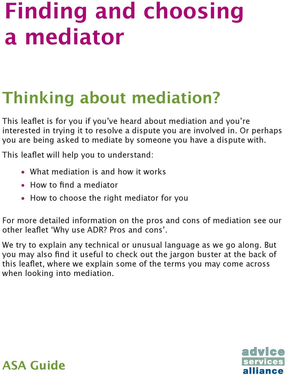 This leaflet will help you to understand: What mediation is and how it works How to find a mediator How to choose the right mediator for you For more detailed information on the pros and cons of