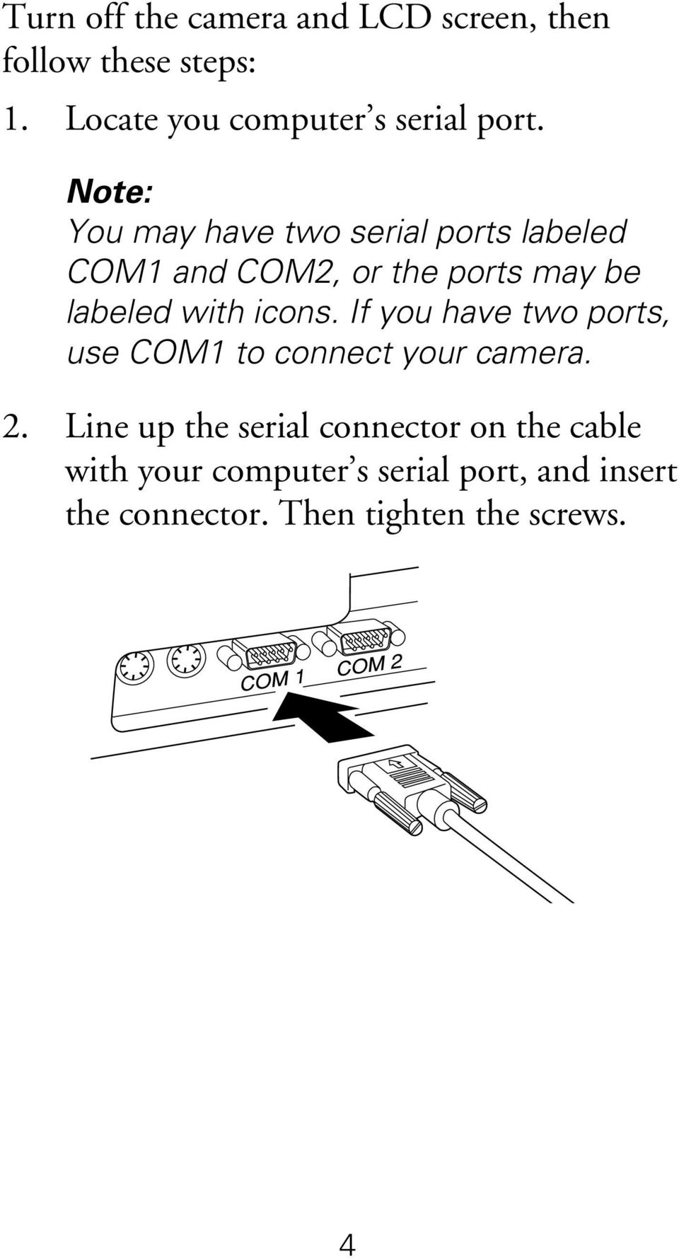 Note: You may have two serial ports labeled COM1 and COM2, or the ports may be labeled with